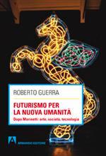 Futurismo per la nuova umanità. Dopo Marinetti: arte, società, tecnologia (Armando editore) recensione di Emilio Diedo